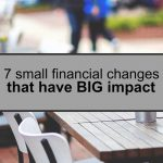 You don't have to overhaul your personal finances all in a day. Here are seven small financial changes you can make that have a big impact.